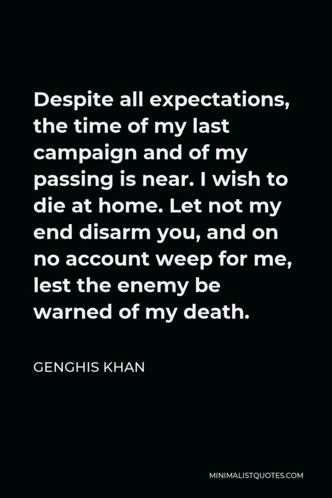 Genghis Khan Quote - Despite all expectations, the time of my last campaign and of my passing is near. I wish to die at home. Let not my end disarm you, and on no account weep for me, lest the enemy be warned of my death.