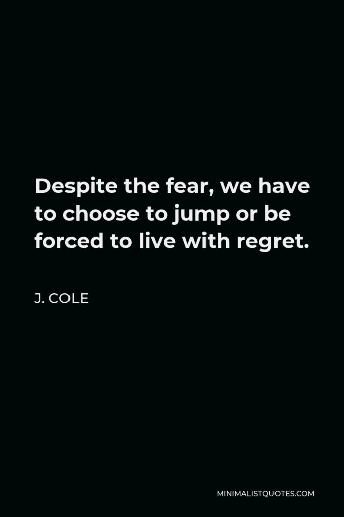 J. Cole Quote - Despite the fear, we have to choose to jump or be forced to live with regret.