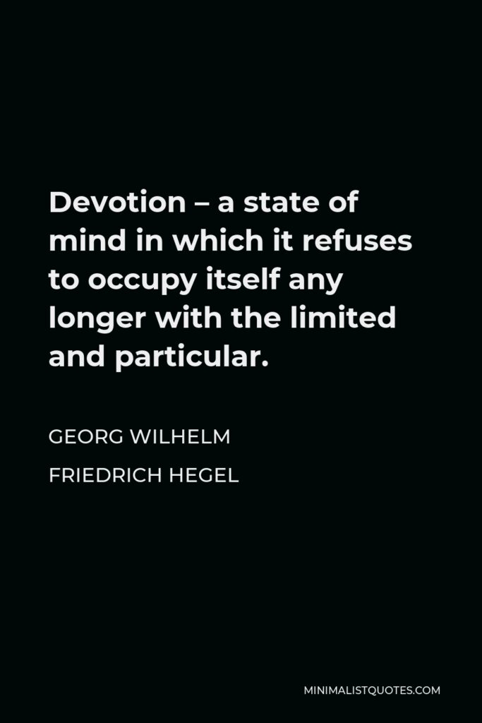 Georg Wilhelm Friedrich Hegel Quote - Devotion – a state of mind in which it refuses to occupy itself any longer with the limited and particular.