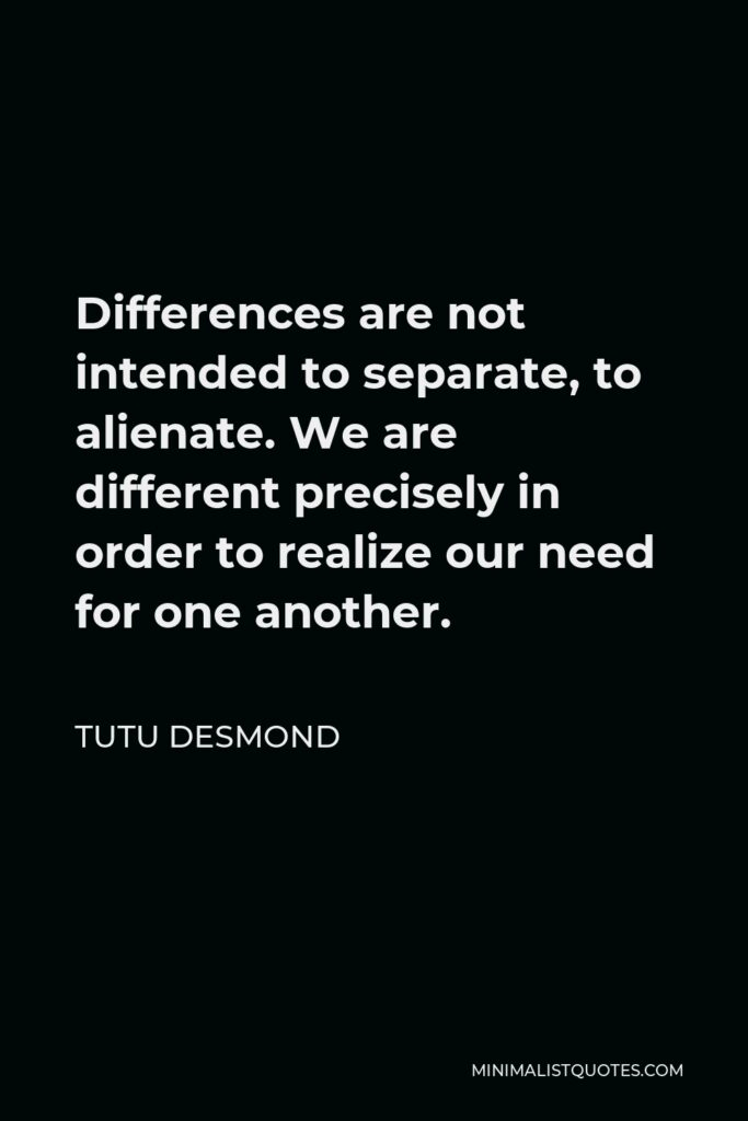 Tutu Desmond Quote - Differences are not intended to separate, to alienate. We are different precisely in order to realize our need for one another.