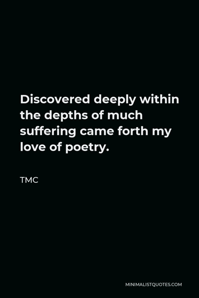 TMC Quote - Discovered deeply within the depths of much suffering came forth my love of poetry.