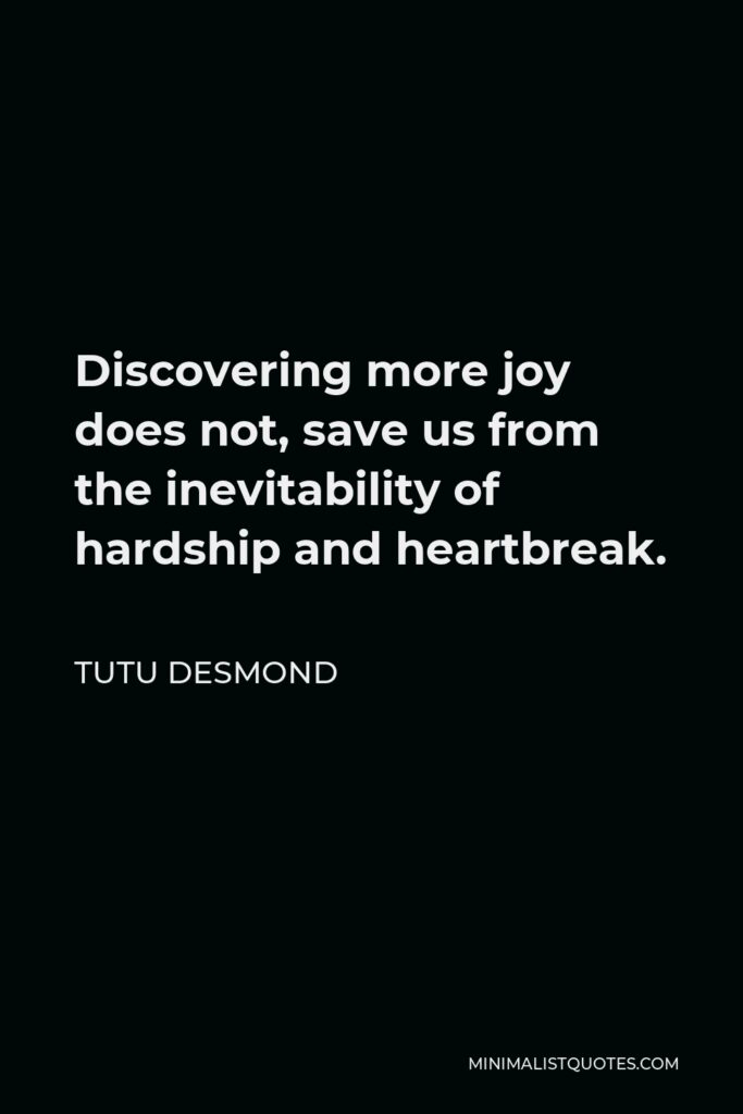 Tutu Desmond Quote - Discovering more joy does not, save us from the inevitability of hardship and heartbreak.