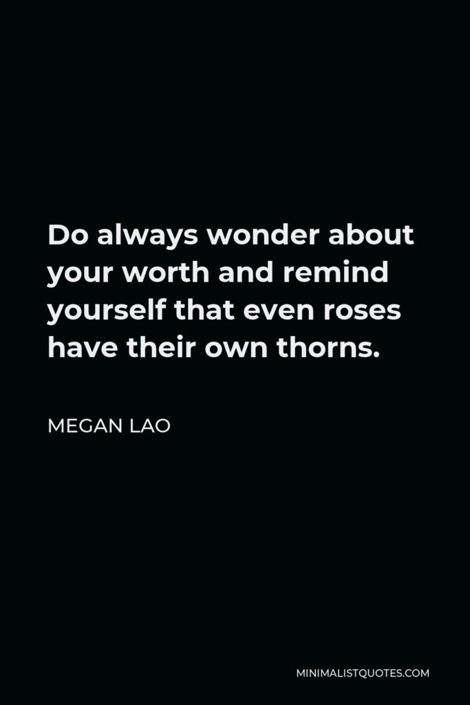 Megan Lao Quote - Do always wonder about your worth and remind yourself that even roses have their own thorns.