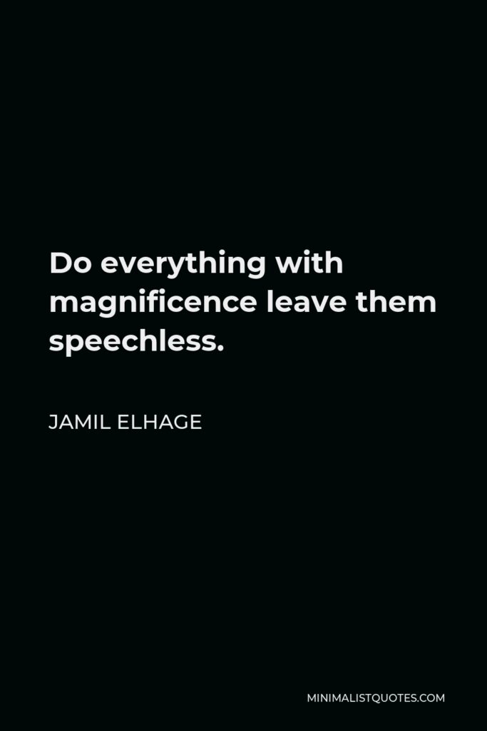 Jamil Elhage Quote - Do everything with magnificence leave them speechless.