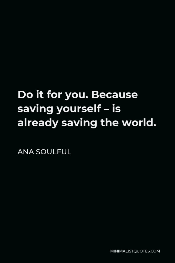 Ana Soulful Quote - Do it for you. Because saving yourself – is already saving the world.
