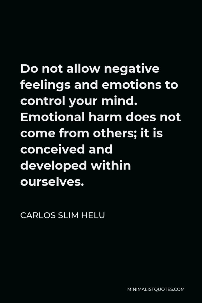 Carlos Slim Helu Quote - Do not allow negative feelings and emotions to control your mind. Emotional harm does not come from others; it is conceived and developed within ourselves.