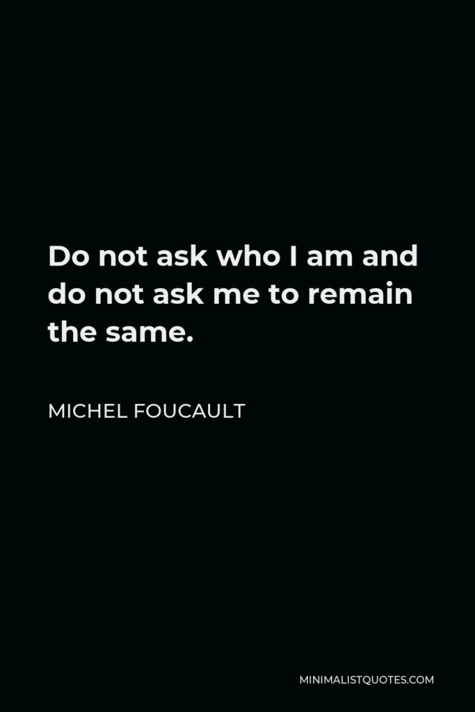 Michel Foucault Quote - Do not ask who I am and do not ask me to remain the same. More than one person, doubtless like me, writes in order to have no face.