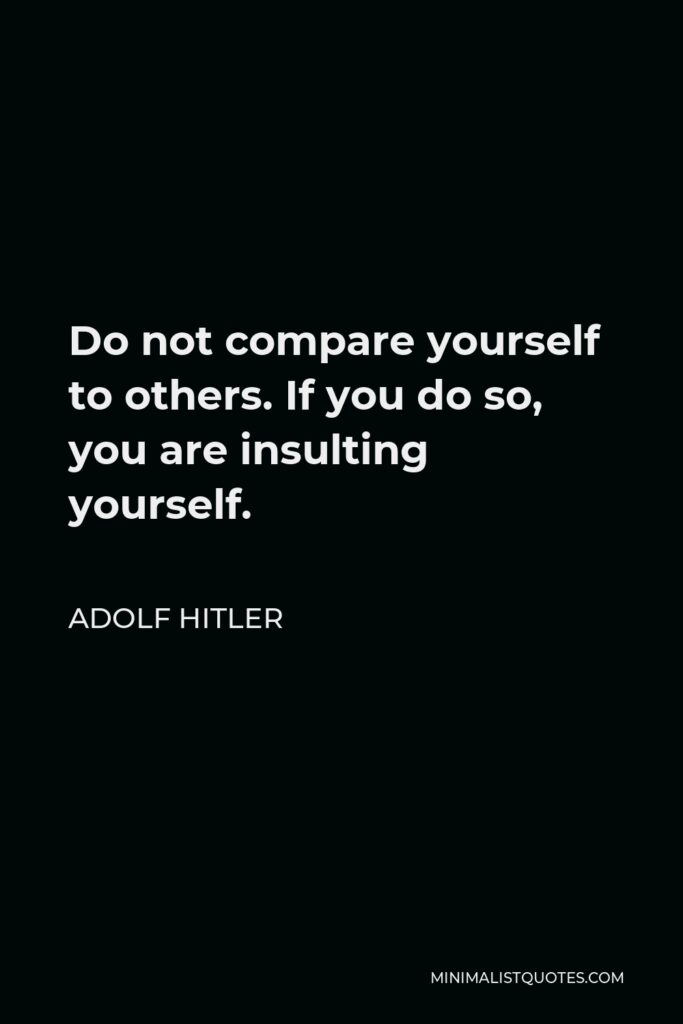 Adolf Hitler Quote - Do not compare yourself to others. If you do so, you are insulting yourself.