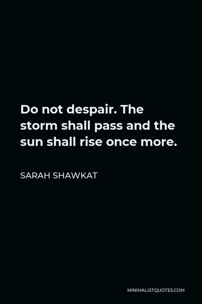 Sarah Shawkat Quote - Do not despair. The storm shall pass and the sun shall rise once more.