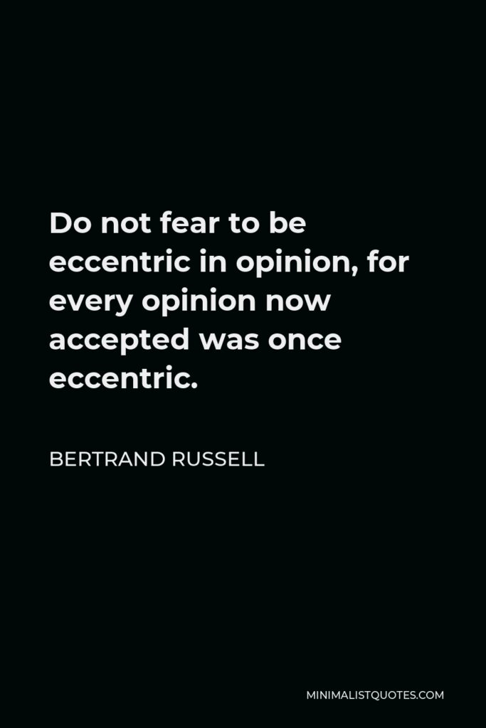 Bertrand Russell Quote - Do not fear to be eccentric in opinion, for every opinion now accepted was once eccentric.