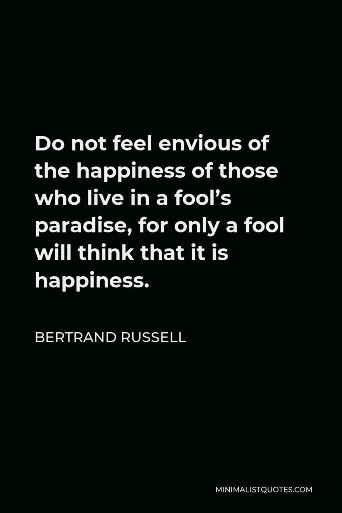 Bertrand Russell Quote - Do not feel envious of the happiness of those who live in a fool's paradise, for only a fool will think that it is happiness.