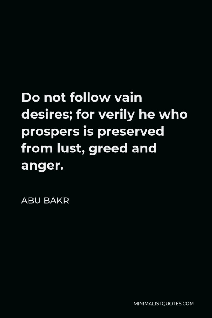 Abu Bakr Quote - Do not follow vain desires; for verily he who prospers is preserved from lust, greed and anger.