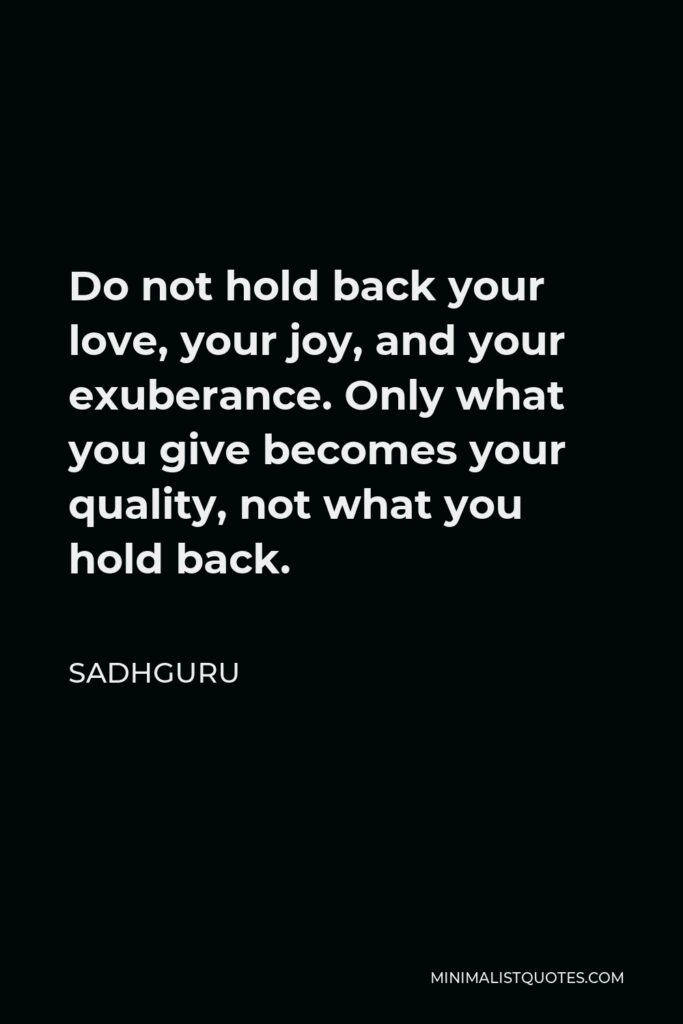 Sadhguru Quote - Do not hold back your love, your joy, and your exuberance. Only what you give becomes your quality, not what you hold back.