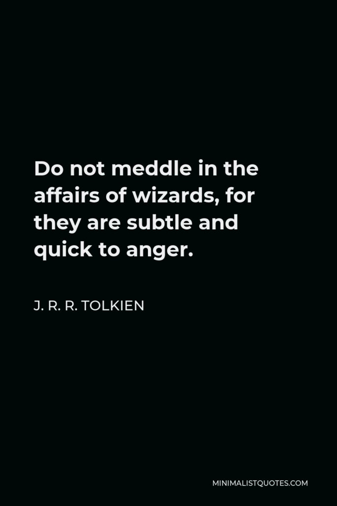 J. R. R. Tolkien Quote - Do not meddle in the affairs of wizards, for they are subtle and quick to anger.