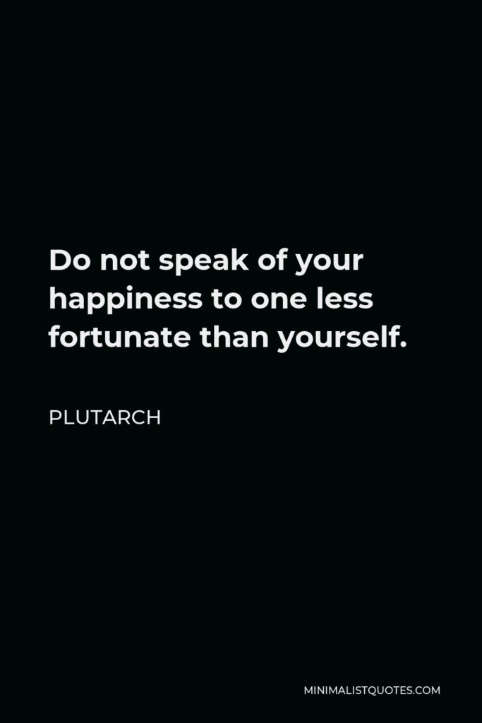 Plutarch Quote - Do not speak of your happiness to one less fortunate than yourself.