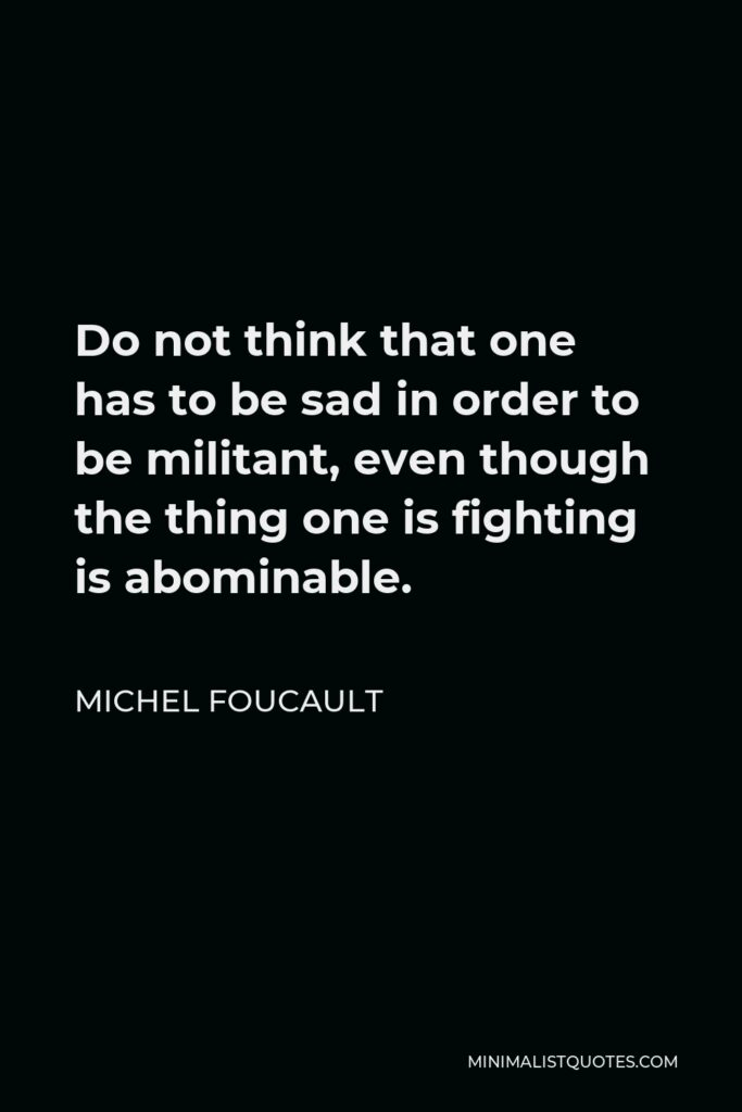 Michel Foucault Quote - Do not think that one has to be sad in order to be militant, even though the thing one is fighting is abominable.
