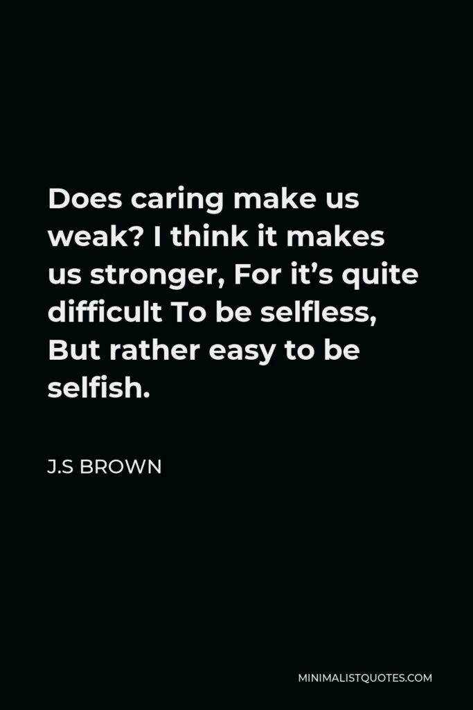 J.S Brown Quote - Does caring make us weak? I think it makes us stronger, For it's quite difficult To be selfless, But rather easy to be selfish.