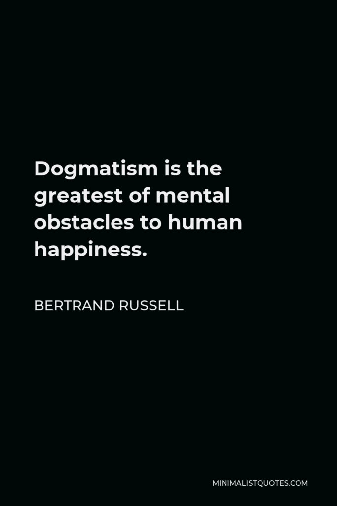 Bertrand Russell Quote - Dogmatism is the greatest of mental obstacles to human happiness.
