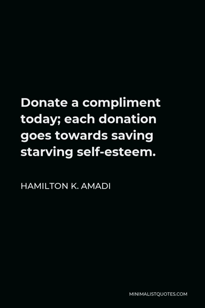Hamilton K. Amadi Quote - Donate a compliment today; each donation goes towards saving starving self-esteem.