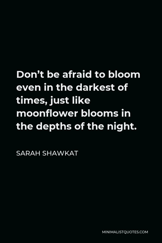 Sarah Shawkat Quote - Don't be afraid to bloom even in the darkest of times, just like moonflower blooms in the depths of the night.