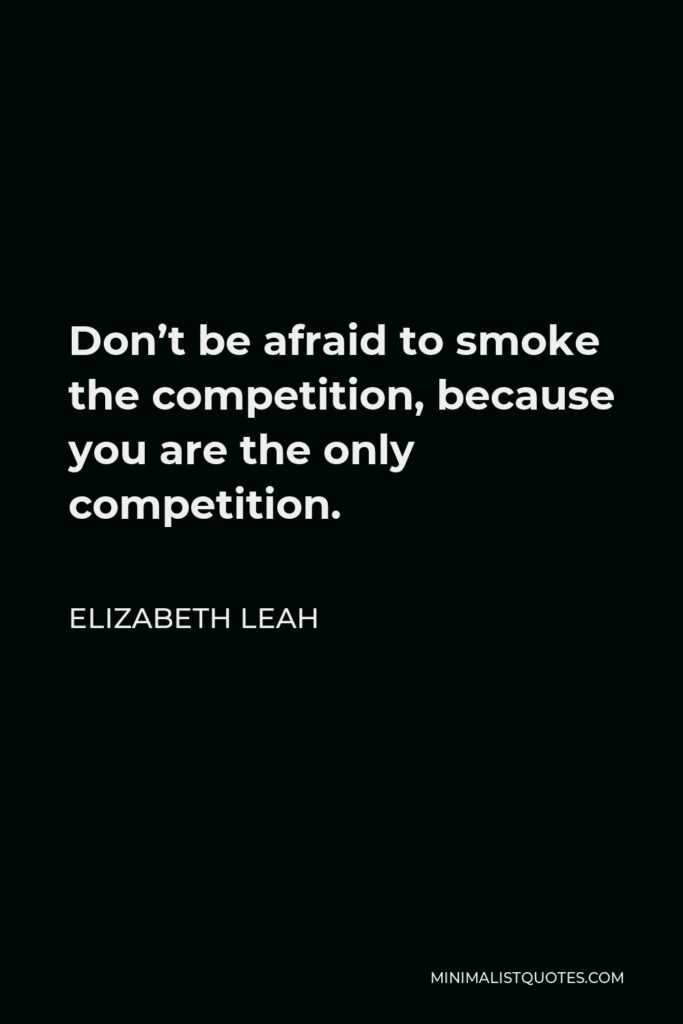 Elizabeth Leah Quote - Don't be afraid to smoke the competition, because you are the only competition.