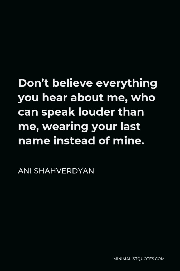 Ani Shahverdyan Quote - Don't believe everything you hear about me, who can speak louder than me, wearing your last name instead of mine.