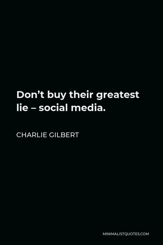Charlie Gilbert Quote - Don't buy their greatest lie – social media.