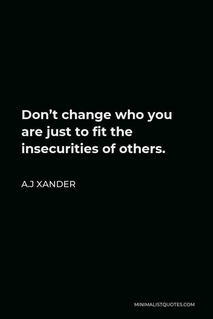 A.J Xander Quote - Don't change who you are just to fit the insecurities of others.