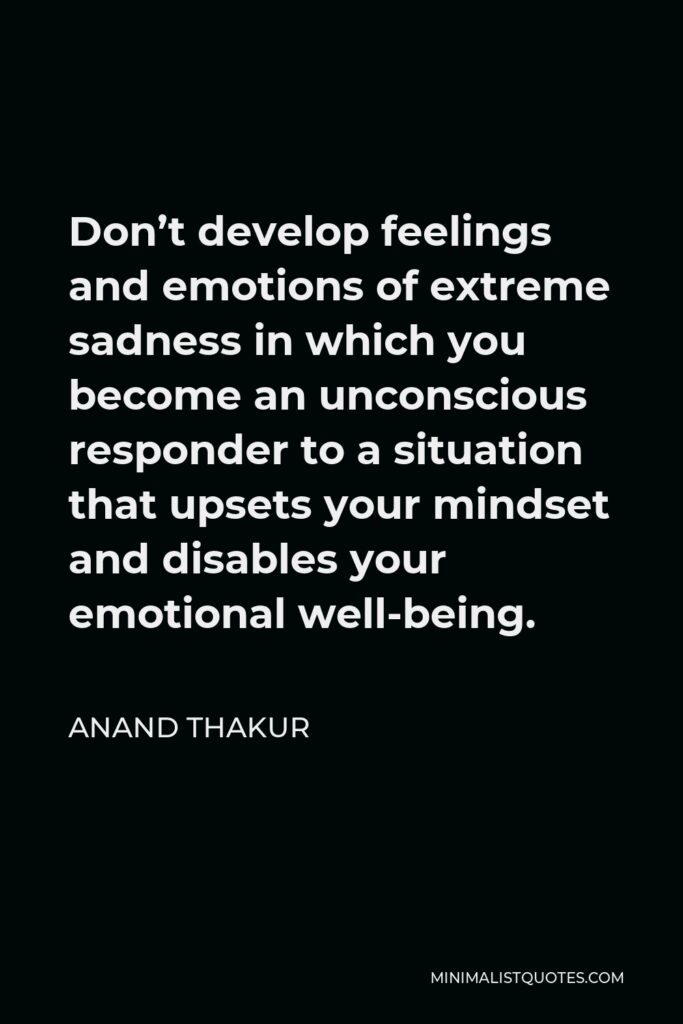 Anand Thakur Quote - Don't develop feelings and emotions of extreme sadness in which you become an unconscious responder to a situation that upsets your mindset and disables your emotional well-being.