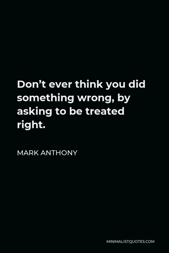 Mark Anthony Quote - Don't ever think you did something wrong, by asking to be treated right.