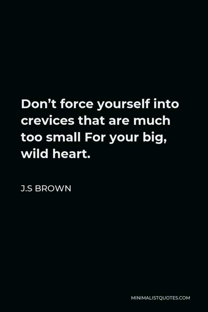 J.S Brown Quote - Don't force yourself into crevices that are much too small For your big, wild heart.