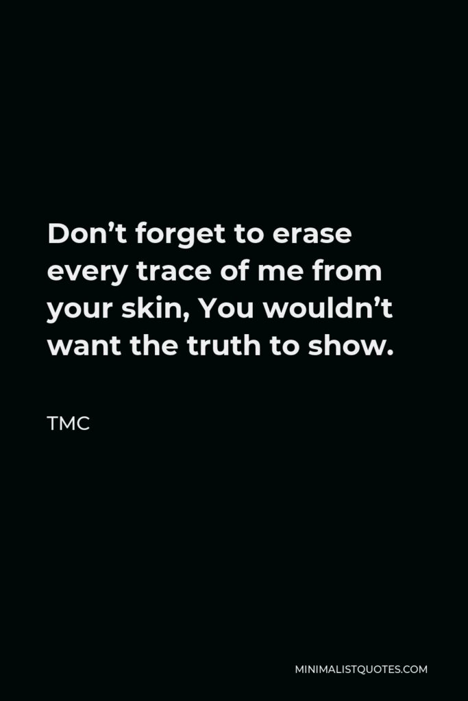 TMC Quote - Don't forget to erase every trace of me from your skin, You wouldn't want the truth to show.