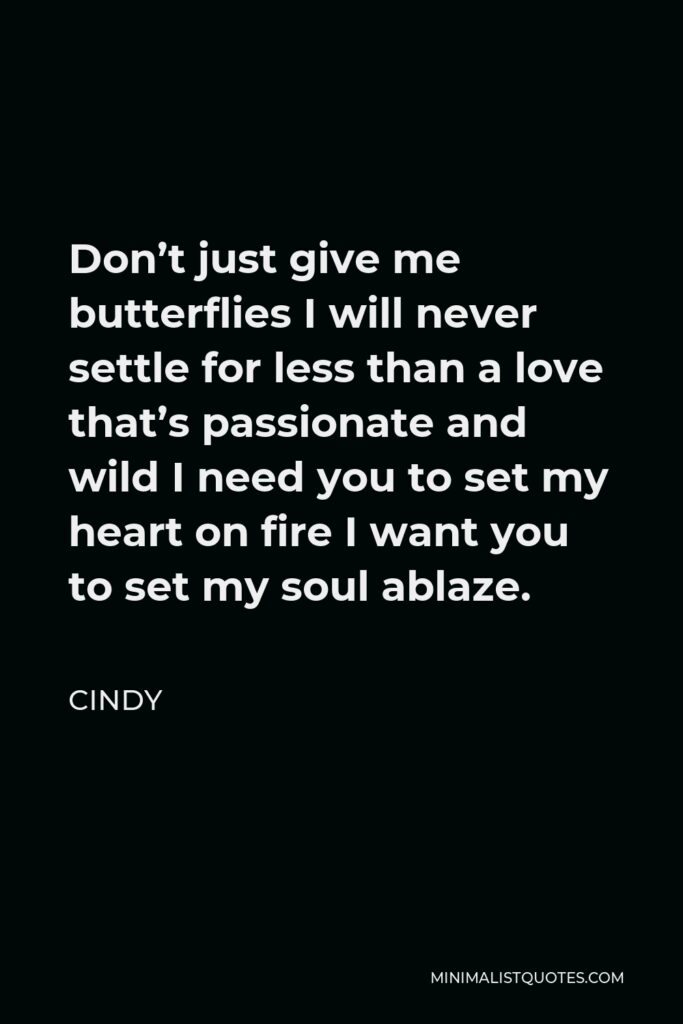 Cindy Quote - Don't just give me butterflies I will never settle for less than a love that's passionate and wild I need you to set my heart on fire I want you to set my soul ablaze.