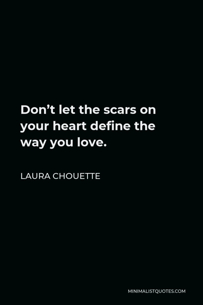 Laura Chouette Quote - Don't let the scars on your heart define the way you love.