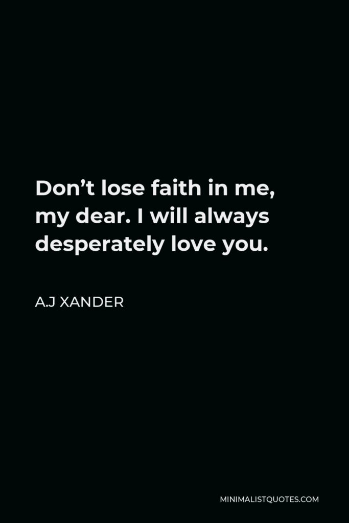 A.J Xander Quote - Don't lose faith in me, my dear. I will always desperately love you.