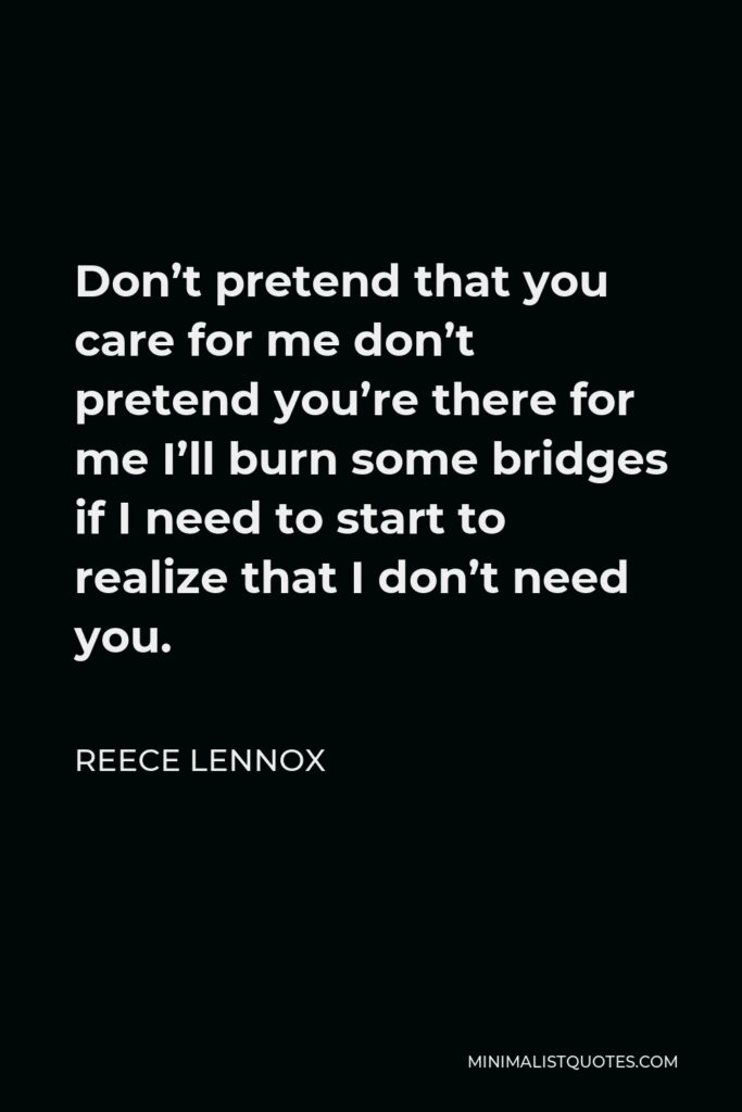 Reece Lennox Quote - Don't pretend that you care for me don't pretend you're there for me I'll burn some bridges if I need to start to realize that I don't need you.
