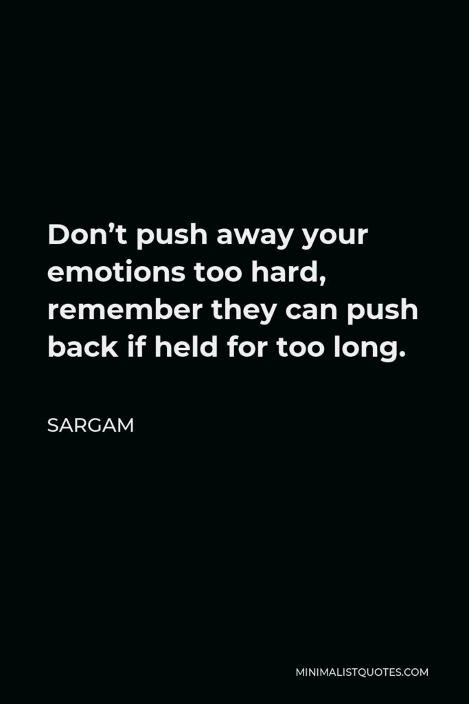 Sargam Quote - Don't push away your emotions too hard, remember they can push back if held for too long.