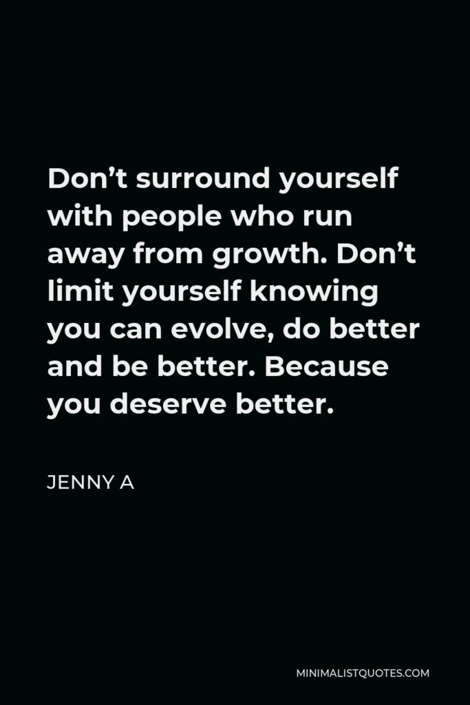Jenny A Quote - Don't surround yourself with people who run away from growth. Don't limit yourself knowing you can evolve, do better and be better. Because you deserve better.