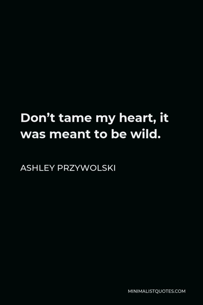 Ashley Przywolski Quote - Don't tame my heart, it was meant to be wild.