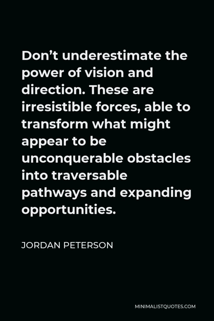 Jordan Peterson Quote - Don't underestimate the power of vision and direction. These are irresistible forces, able to transform what might appear to be unconquerable obstacles into traversable pathways and expanding opportunities.