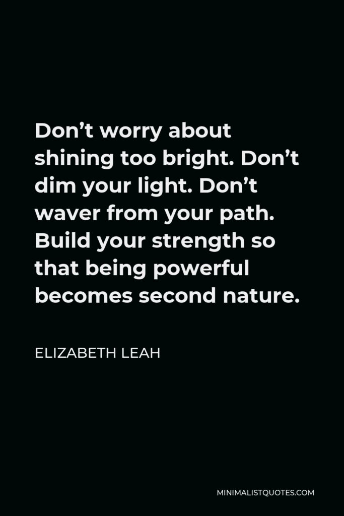 Elizabeth Leah Quote - Don't worry about shining too bright. Don't dim your light. Don't waver from your path. Build your strength so that being powerful becomes second nature.