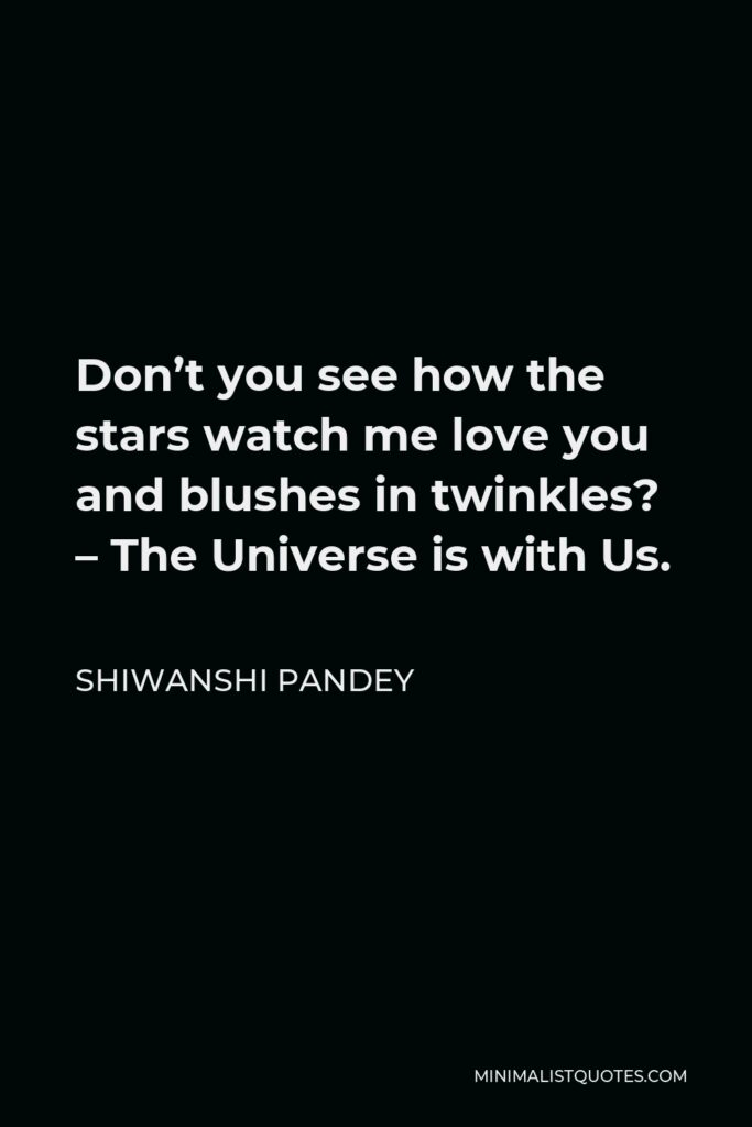 Shiwanshi Pandey Quote - Don't you see how the stars watch me love you and blushes in twinkles? – The Universe is with Us.