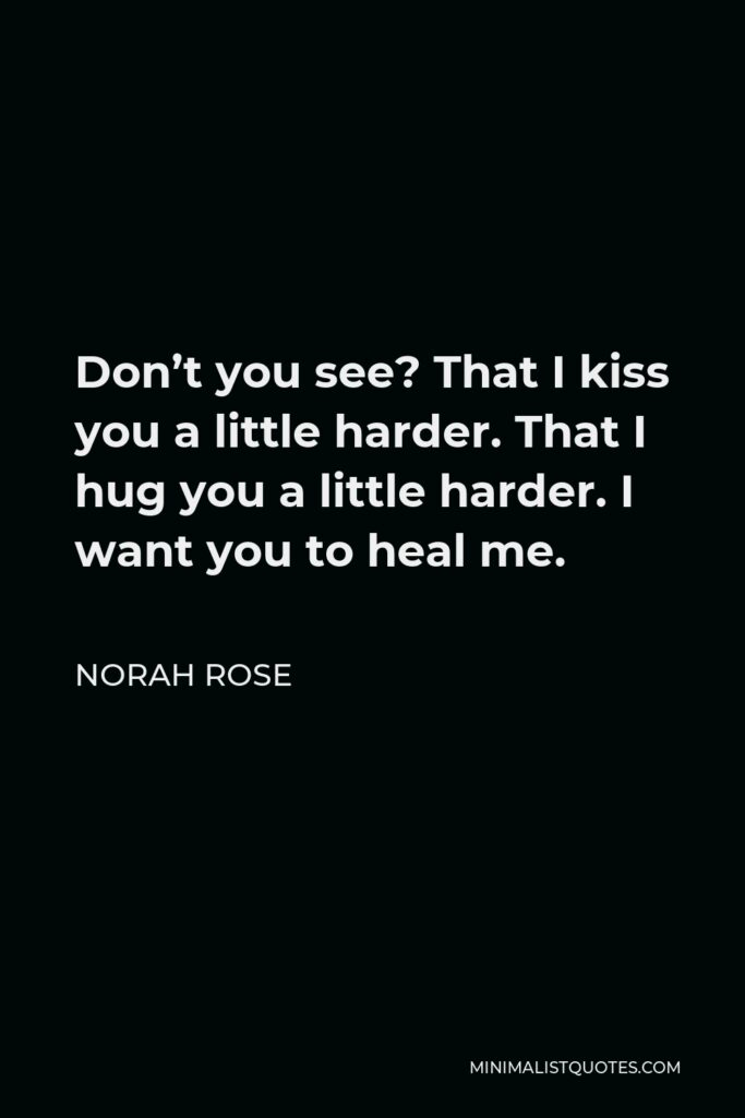 Norah Rose Quote - Don't you see? That I kiss you a little harder. That I hug you a little harder. I want you to heal me.
