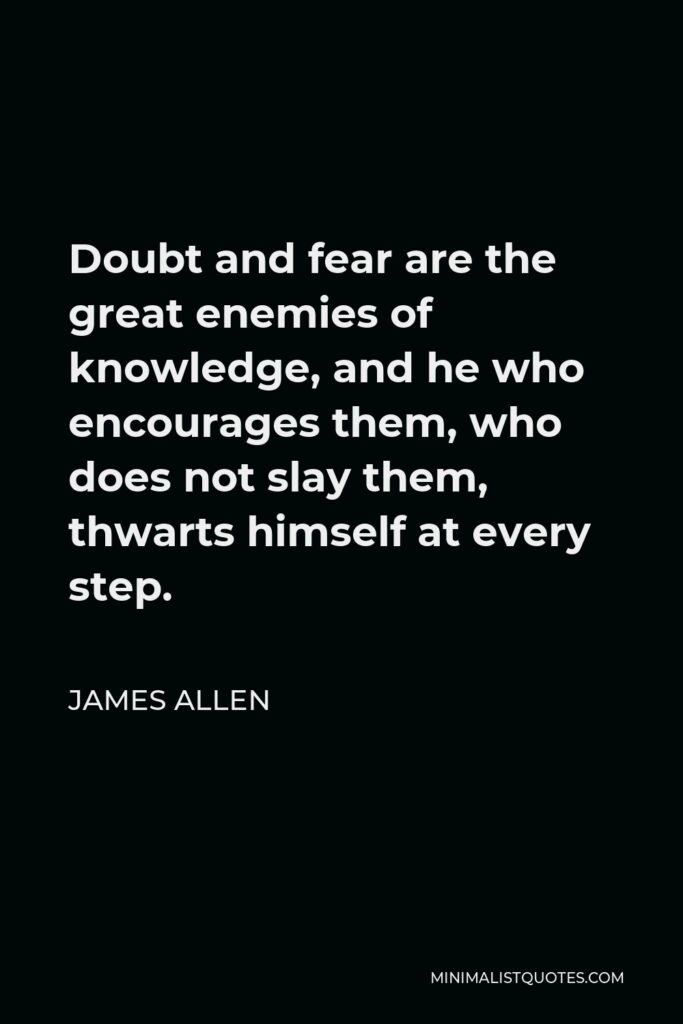 James Allen Quote - Doubt and fear are the great enemies of knowledge, and he who encourages them, who does not slay them, thwarts himself at every step.