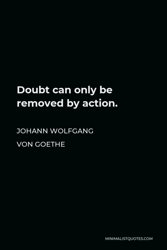 Johann Wolfgang von Goethe Quote - Doubt can only be removed by action.