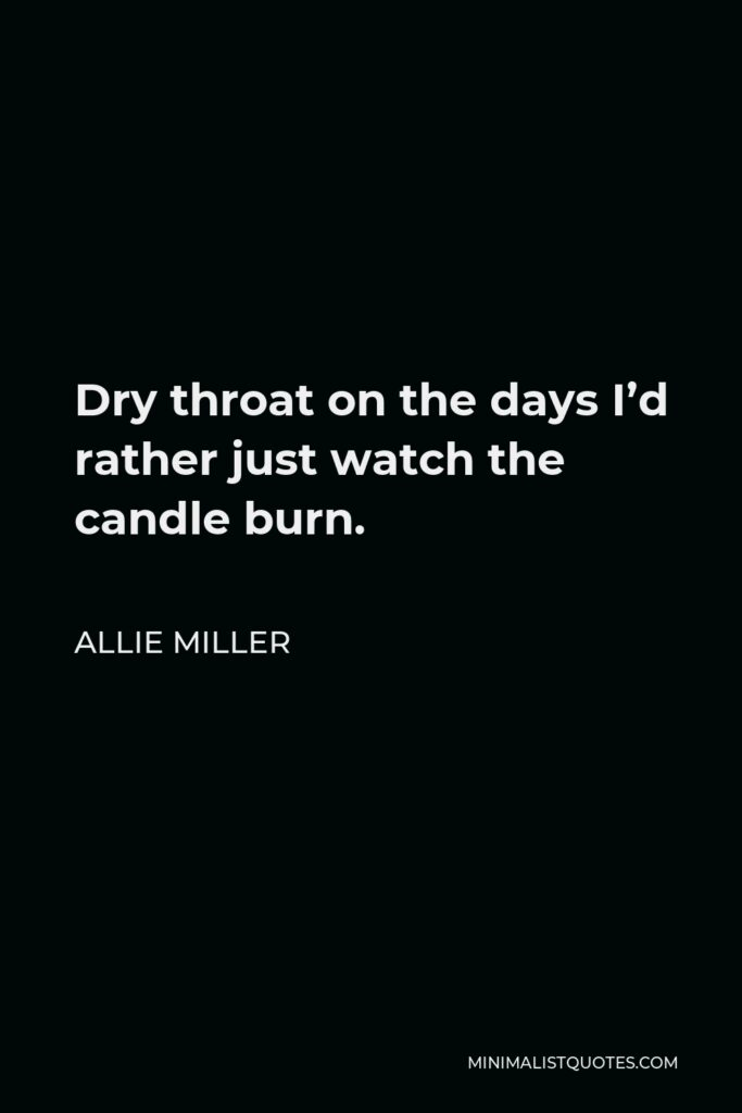 Allie Miller Quote - Dry throat on the days I'd rather just watch the candle burn.