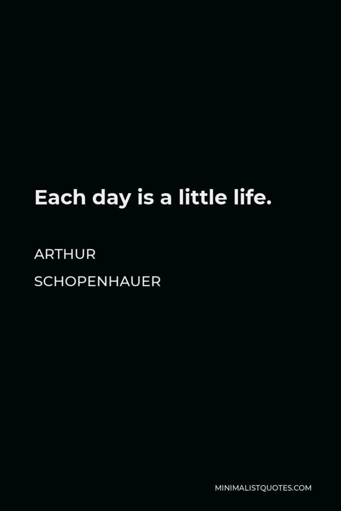 Arthur Schopenhauer Quote - Each day is a little life.