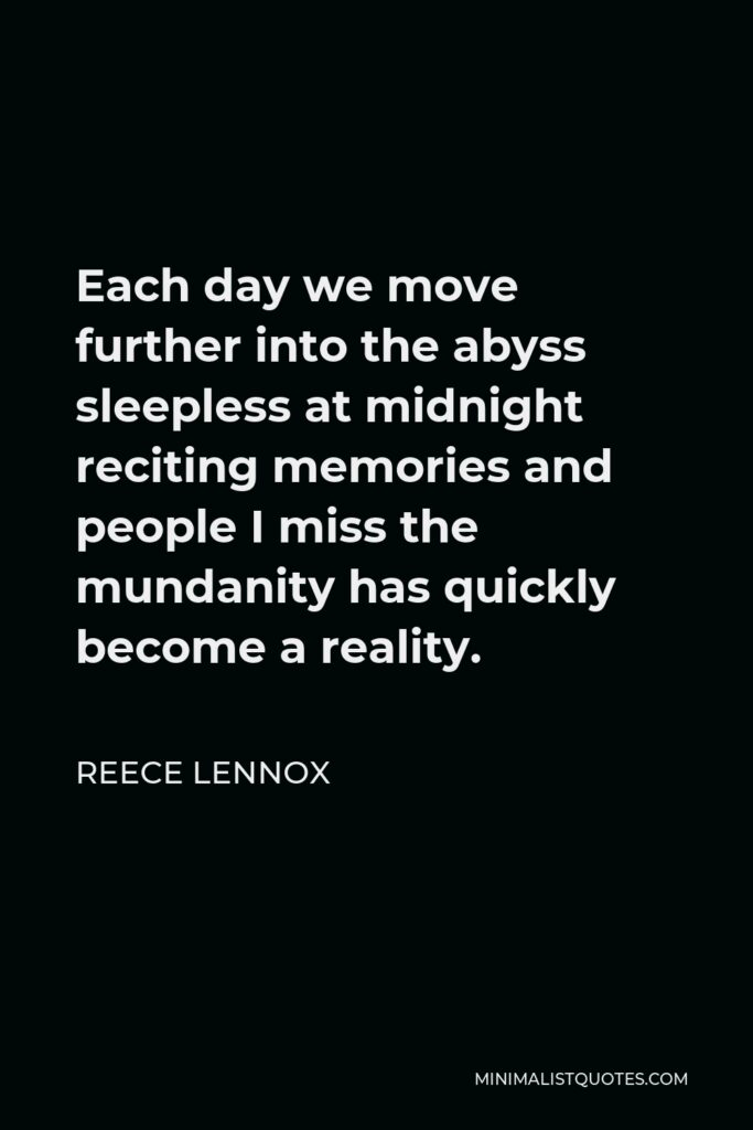 Reece Lennox Quote - Each day we move further into the abyss sleepless at midnight reciting memories and people I miss the mundanity has quickly become a reality.