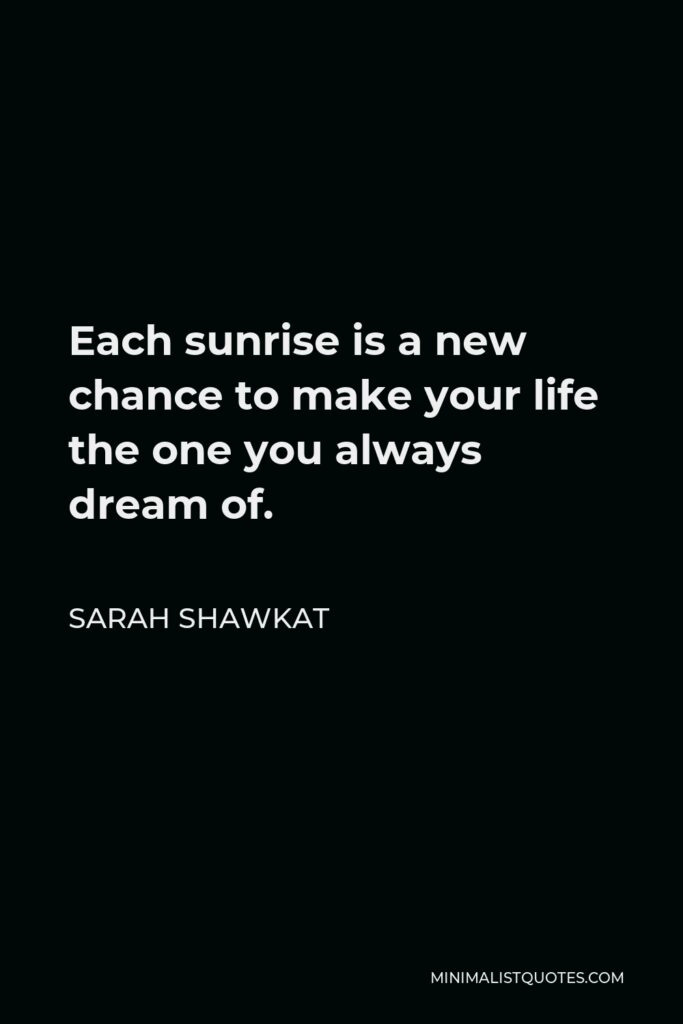 Sarah Shawkat Quote - Each sunrise is a new chance to make your life the one you always dream of.