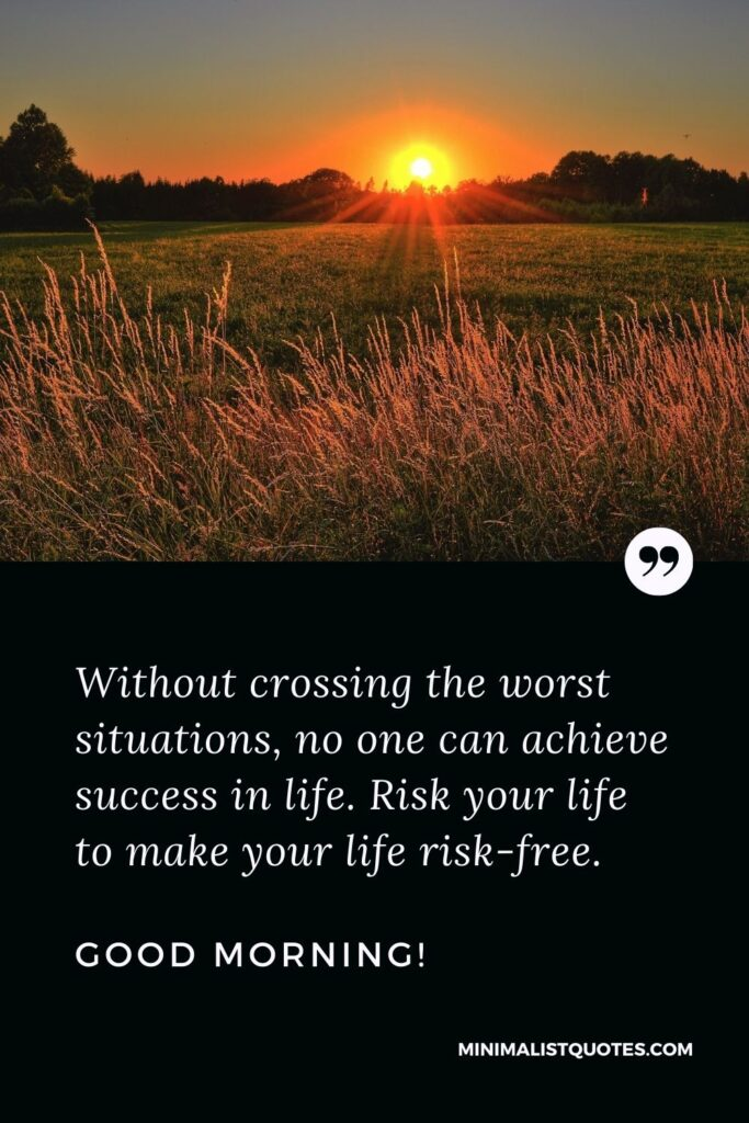 Early morning quote: Without crossing the worst situations, no one can achieve success in life. Risk your life to make your life risk-free. Good Morning!